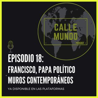 Episodio 18: Francisco, Papa político + Muros contemporáneos