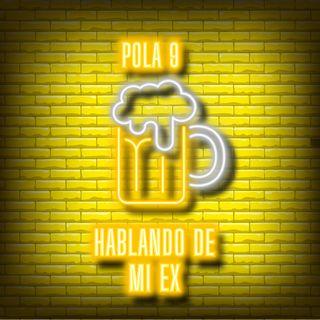 Pola 9 - HABLANDO DE MI EX