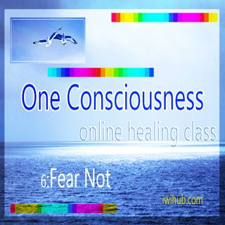 One Consciousness 6: Fear Not