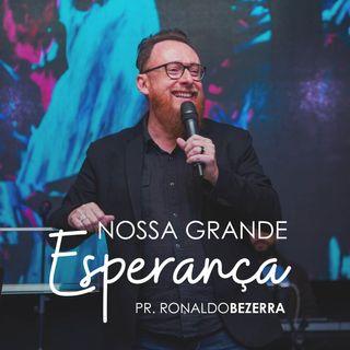 NOSSA GRANDE ESPERANÇA // pr Ronaldo Bezerra