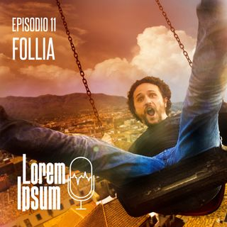 """Lorem Ipsum - puntata 11 """"Follia"""""""