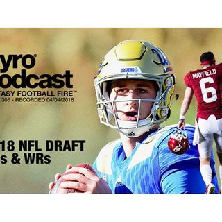 Fantasy Football Fire - Pyro Podcast Show 306 -  2018 NFL Draft - QBs & WRs