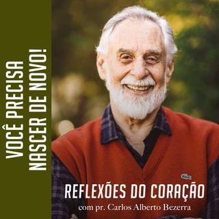 VOCÊ PRECISA NASCER DE NOVO! // Pr. Carlos Alberto Bezerra