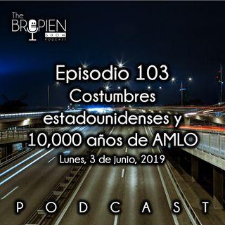 103 - Bropien - Costumbres estadounidenses y 10,000 años de AMLO
