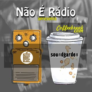 NÃO É RÁDIO #23 - CoffeeBreak Soundgarden