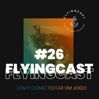 FlyingCast #26 - LoM e como testar um jogo