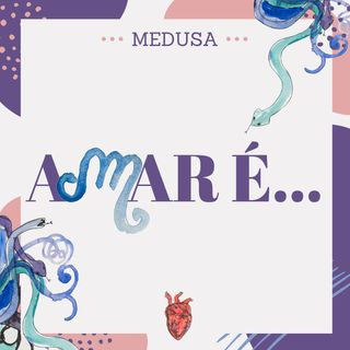#05 Podcast Medusa - Amar é...