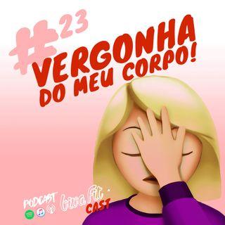 #23 - VERGONHA DO MEU CORPO - E AGORA?