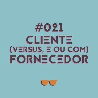 #021 - Fornecedor X cliente? Fornecedor = cliente? Tudo sobre essa relação