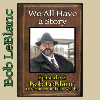 Episode 2 - Guest: Bob LeBlanc, Entertainer and Playwright