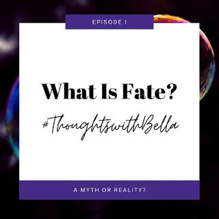 Thoughts With Bella: Episode 1 - What Is Fate?