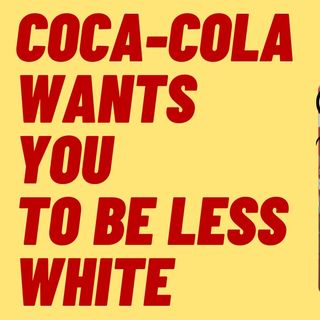 COCA-COLA WANTS YOU TO BE LESS WHITE