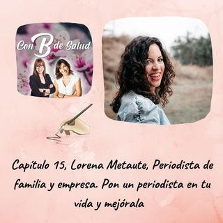 Capítulo 15 . T2 Lorena Metaute, Periodista de familia y empresa. Pon un periodista en tu vida y mejórala.