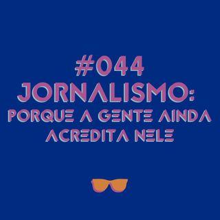 #044 – Jornalismo: porque a gente ainda acredita nele