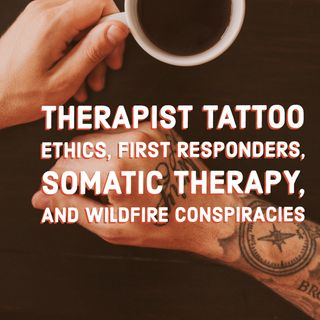 Therapist Tattoo Ethics, First Responders, Somatic Therapy, and Wildfire Conspiracies