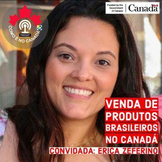 Produtos Brasileiros no Canadá | Erica Zeferino | Ep.23