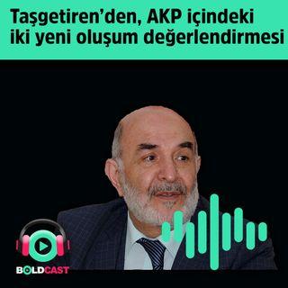 Ahmet Taşgetiren'den, AKP içindeki  iki yeni oluşum değerlendirmesi
