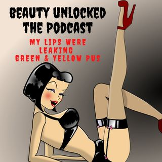 Beauty Unlocked Special October Episode: My lips were leaking green & yellow pus