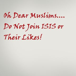 Oh dear Muslims, do not join ISIS or the