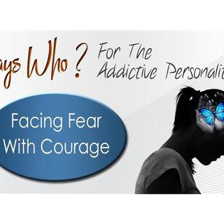Says Who? For The Addictive Personality-Facing Fear With Courage