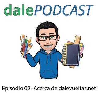 dalePODCAST - Episodio 02 - ACERCA DE DALEVUELTAS.NET