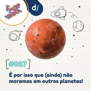 É Por Isso! #27 - É por isso que (ainda) não moramos em outros planetas! 👩🚀