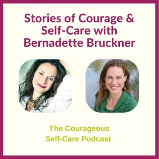 Stories of Courage & Self-Care with Bernadette Bruckner