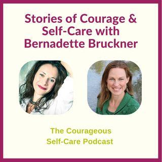 Stories of Courage & Self-Care with Bernadette Bruckner
