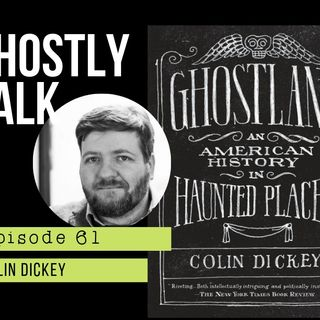 GHOSTLY TALK EPISODE 61 – COLIN DICKEY – GHOSTLAND: AN AMERICAN HISTORY IN HAUNTED PLACES