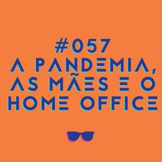 #057 - As mães, a pandemia e o home office