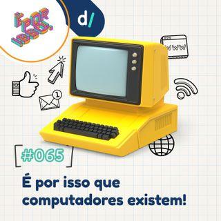 É Por Isso! #65 - É por isso que computadores existem! 💻