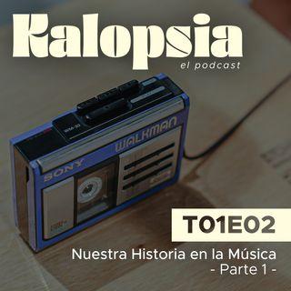 T01E02 Kalopsia El Podcast - Nuestra Historia en la Música [Parte 1]
