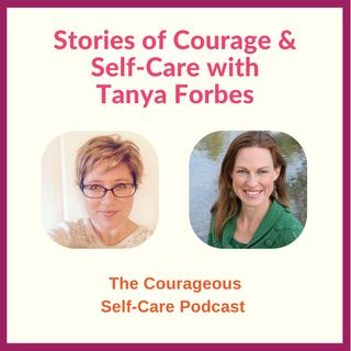 Stories of Courage & Self-Care with Tanya Forbes