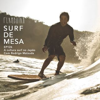 126 - A cultura surf no Japão | Com Rodrigo Matsuda
