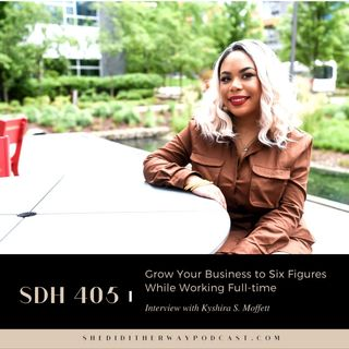 SDH 405: Grow Your Business to Six Figures While Working Full-time with Kyshira S. Moffett