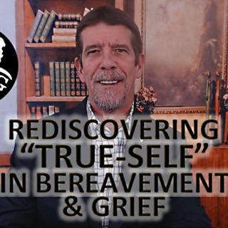 Ep.19 Rediscovering True-Self in Bereavement and Grief