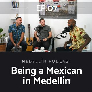 Being a Mexican in Medellin - Medellin Podcast Ep. 07