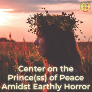 Center on the Prince(ss) of Peace Amidst Earthly Horror, the Coronavirus, & Strife