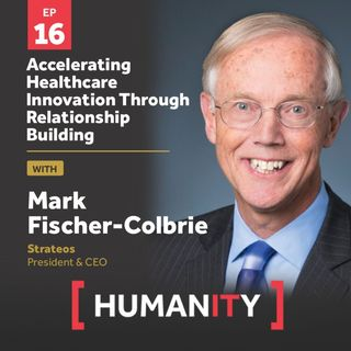 Episode 16 - Accelerating Healthcare Innovation Through Relationship Building with Mark Fischer-Colbrie