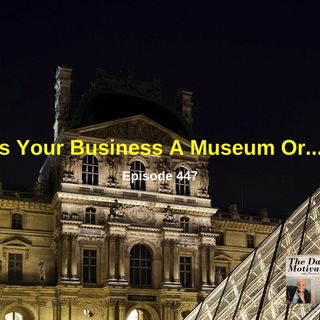 Is Your Business A Museum Or...? Episode #447