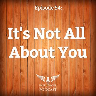 Episode 54: It's Not All About You