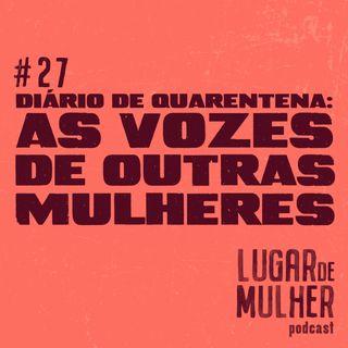 #27 - Diário de Quarentena: as vozes de outras mulheres