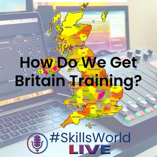 How do we get Britain Training? Episode 16: #SkillsWorldLIVE