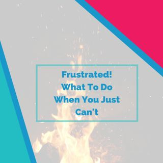 Frustrated! 🔥 What To Do When You Just Can't