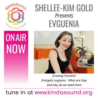 Evguenia: Energetic Orgasms - What Are They & Why Do We Need Them? (Growing Forward with Shellee-Kim Gold)