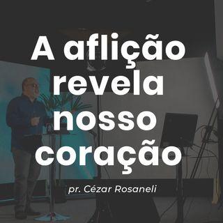 A AFLICAÇÃO REVELA NOSSO CORAÇÃO // pr. Cézar Rosaneli