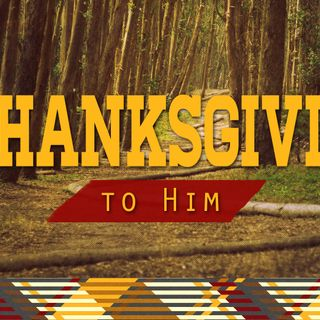 """A Thanksgiving To Him"""