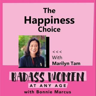 BADASS Women at Any AGE with Bonnie Marcus -The Happiness Choice with Marilyn Tam 9_15_20