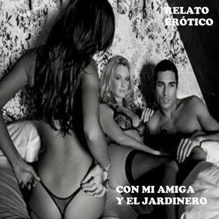 Con mi Amiga y el Jardinero (Relato Erótico)