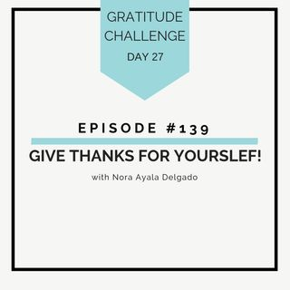 #139 GRATITUDE: Give Thanks for Yourself!